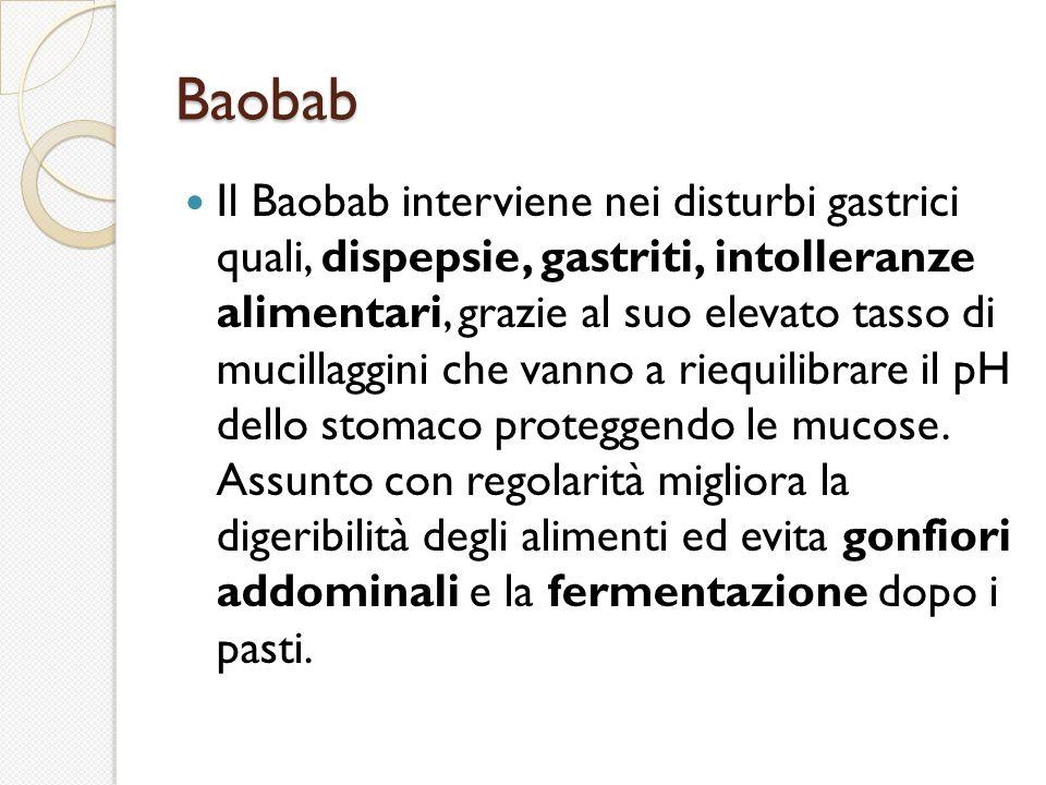 Baobab Il Baobab interviene nei disturbi gastrici quali, dispepsie, gastriti, intolleranze alimentari, grazie al suo elevato tasso di mucillaggini che vanno a riequilibrare il pH dello stomaco proteggendo le mucose.