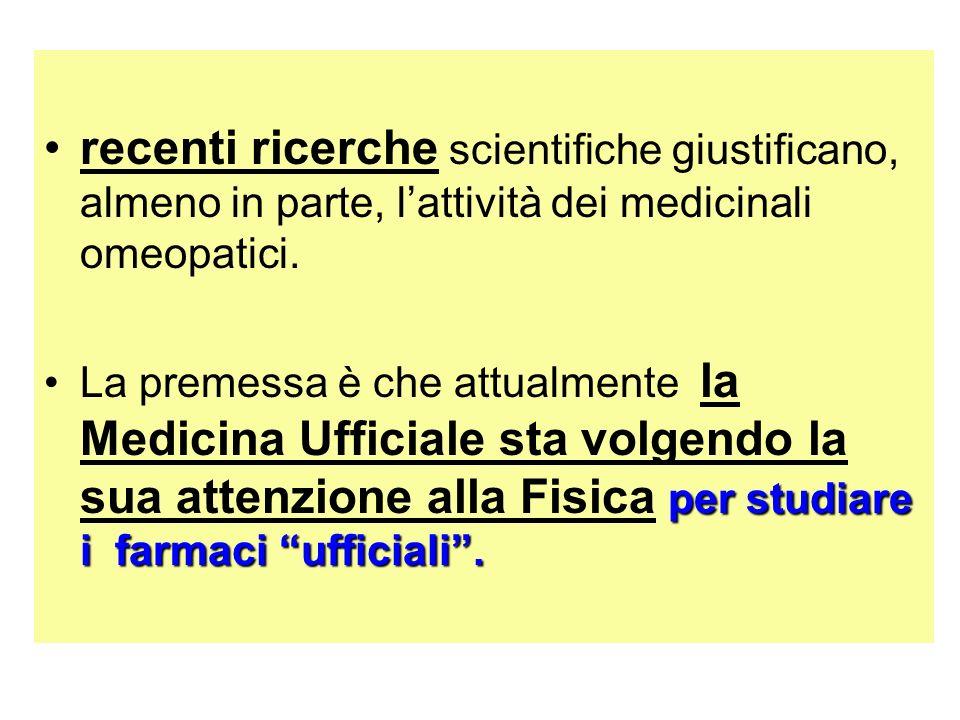 recenti ricerche scientifiche giustificano, almeno in parte, lattività dei medicinali omeopatici. per studiare ifarmaci ufficiali.La premessa è che at