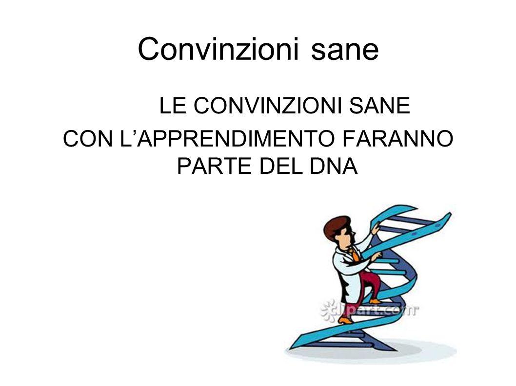 Convinzioni sane LE CONVINZIONI SANE CON LAPPRENDIMENTO FARANNO PARTE DEL DNA