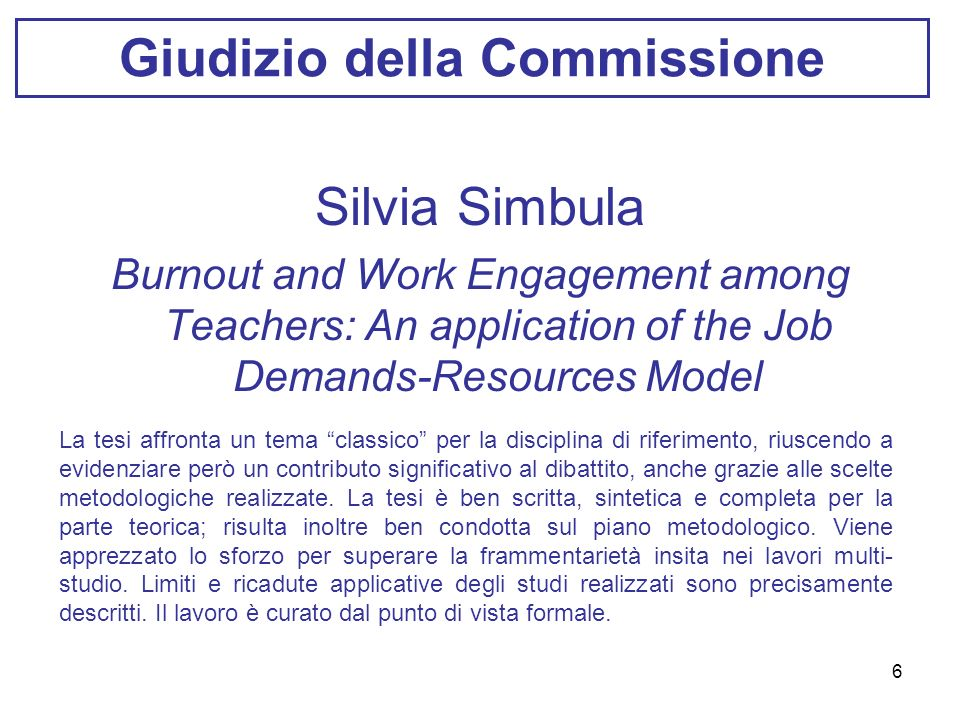 6 Giudizio della Commissione Silvia Simbula Burnout and Work Engagement among Teachers: An application of the Job Demands-Resources Model La tesi affr