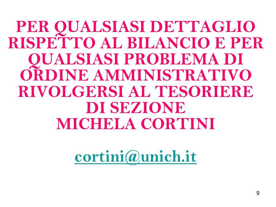9 PER QUALSIASI DETTAGLIO RISPETTO AL BILANCIO E PER QUALSIASI PROBLEMA DI ORDINE AMMINISTRATIVO RIVOLGERSI AL TESORIERE DI SEZIONE MICHELA CORTINI cortini@unich.it cortini@unich.it