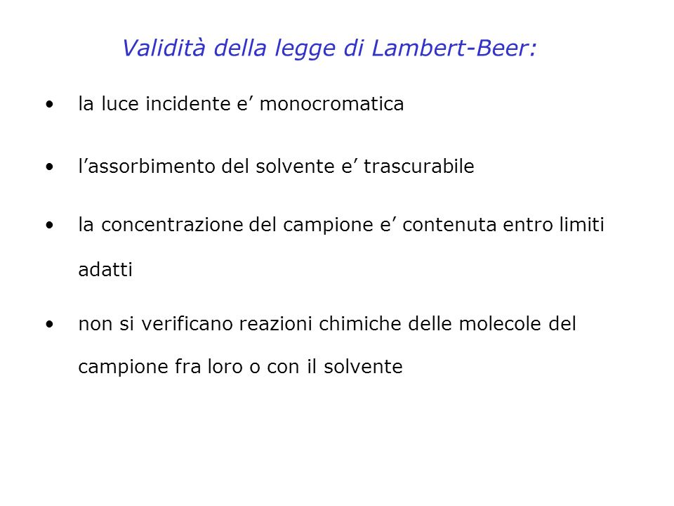 Validità della legge di Lambert-Beer: la luce incidente e monocromatica lassorbimento del solvente e trascurabile la concentrazione del campione e con