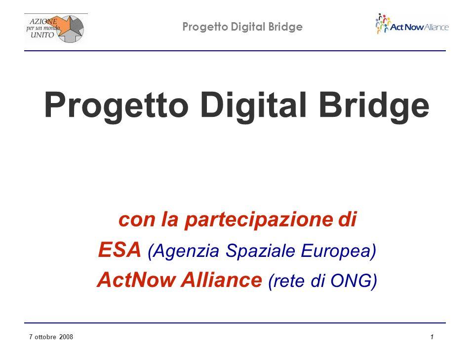 Progetto Digital Bridge 7 ottobre 2008 1 Progetto Digital Bridge con la partecipazione di ESA (Agenzia Spaziale Europea) ActNow Alliance (rete di ONG)