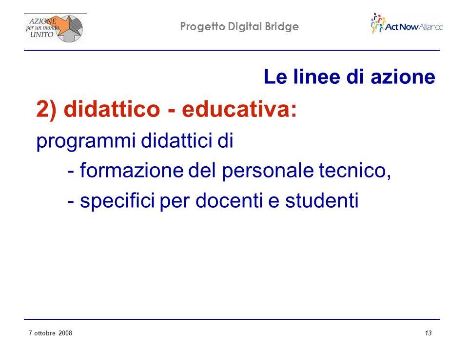 Progetto Digital Bridge 7 ottobre 2008 13 Le linee di azione 2) didattico - educativa: programmi didattici di - formazione del personale tecnico, - specifici per docenti e studenti