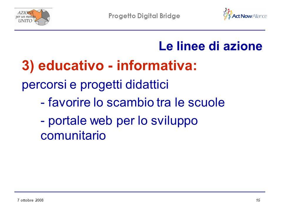 Progetto Digital Bridge 7 ottobre 2008 15 Le linee di azione 3) educativo - informativa: percorsi e progetti didattici - favorire lo scambio tra le scuole - portale web per lo sviluppo comunitario