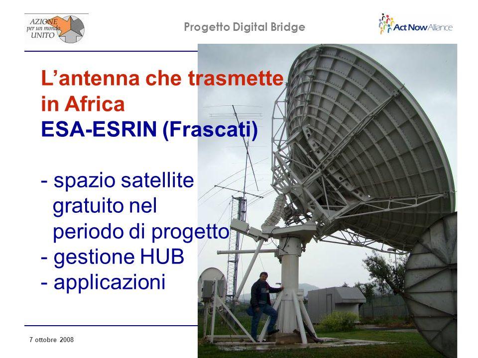 Progetto Digital Bridge 7 ottobre 2008 18 Lantenna che trasmette in Africa ESA-ESRIN (Frascati) - spazio satellite gratuito nel periodo di progetto - gestione HUB - applicazioni
