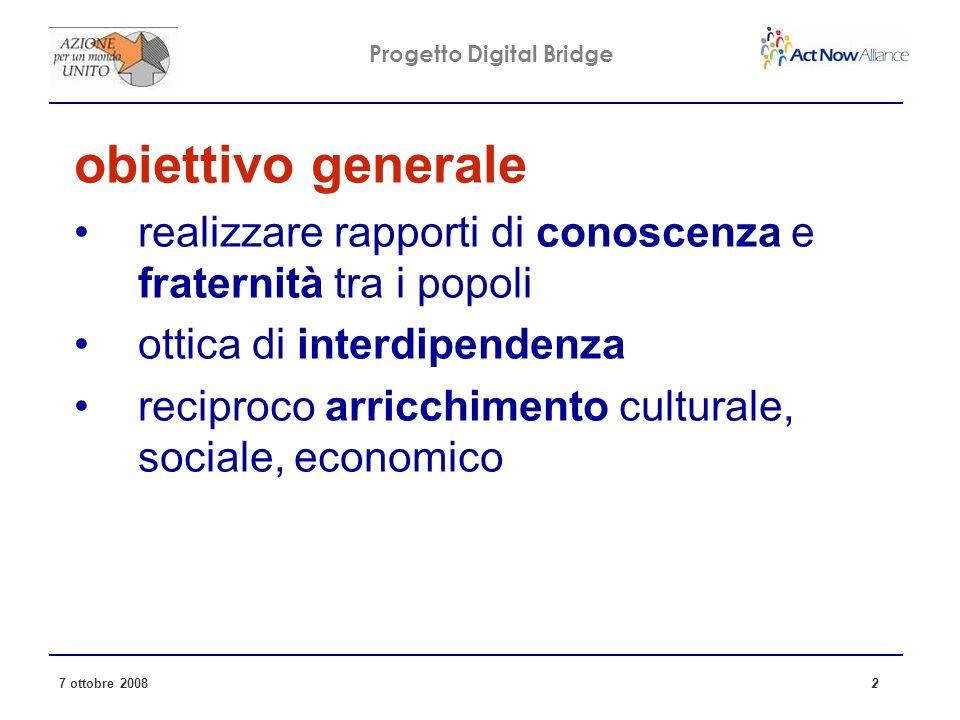 Progetto Digital Bridge 7 ottobre 2008 2 obiettivo generale realizzare rapporti di conoscenza e fraternità tra i popoli ottica di interdipendenza reciproco arricchimento culturale, sociale, economico