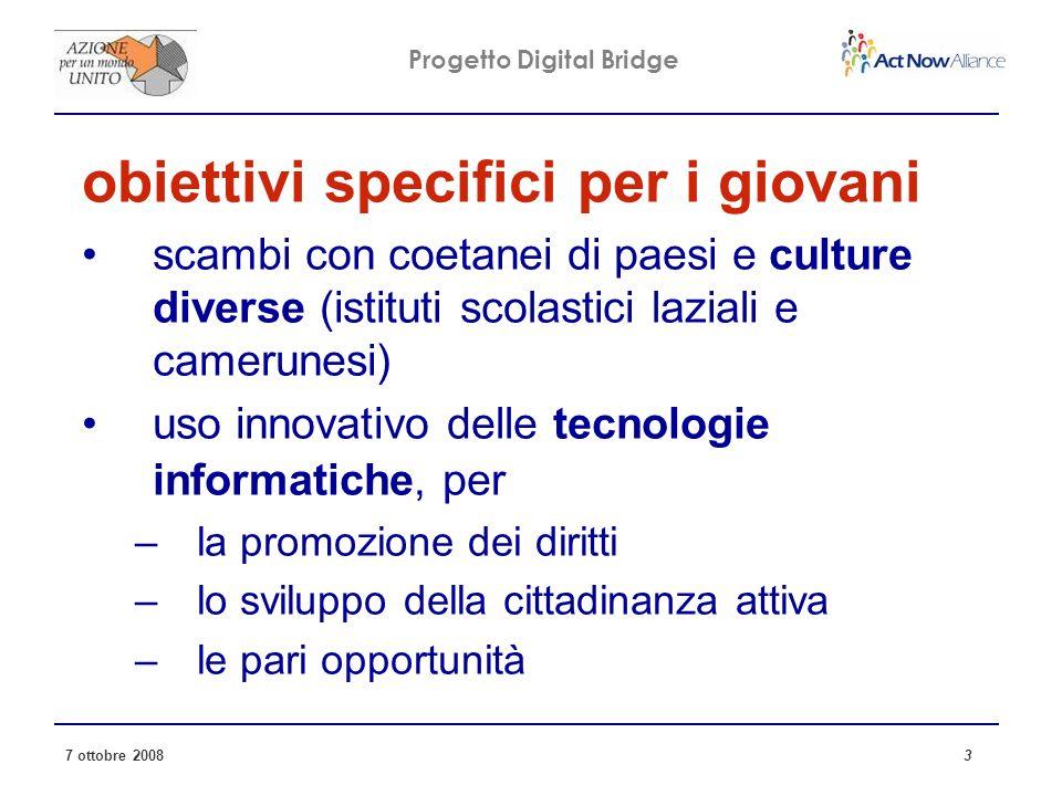 Progetto Digital Bridge 7 ottobre 2008 3 obiettivi specifici per i giovani scambi con coetanei di paesi e culture diverse (istituti scolastici laziali e camerunesi) uso innovativo delle tecnologie informatiche, per –la promozione dei diritti –lo sviluppo della cittadinanza attiva –le pari opportunità