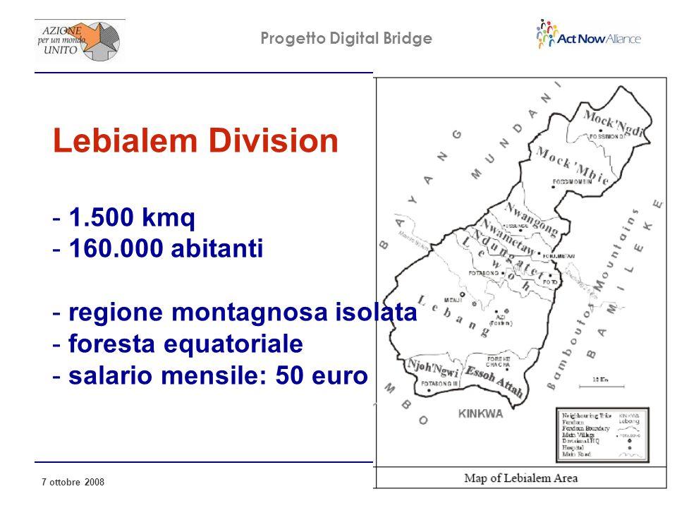 Progetto Digital Bridge 7 ottobre 2008 6 Lebialem Division - 1.500 kmq - 160.000 abitanti - regione montagnosa isolata - foresta equatoriale - salario mensile: 50 euro