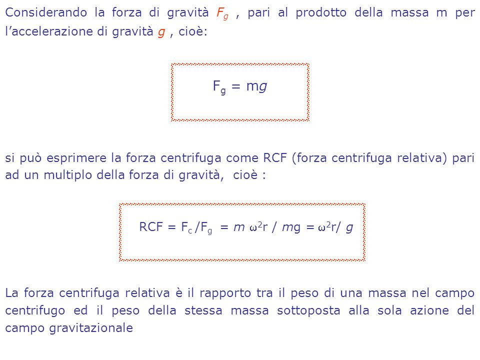 Considerando la forza di gravità F g, pari al prodotto della massa m per laccelerazione di gravità g, cioè: F g = mg si può esprimere la forza centrifuga come RCF (forza centrifuga relativa) pari ad un multiplo della forza di gravità, cioè : RCF = F c /F g = m 2 r / mg = 2 r/ g La forza centrifuga relativa è il rapporto tra il peso di una massa nel campo centrifugo ed il peso della stessa massa sottoposta alla sola azione del campo gravitazionale
