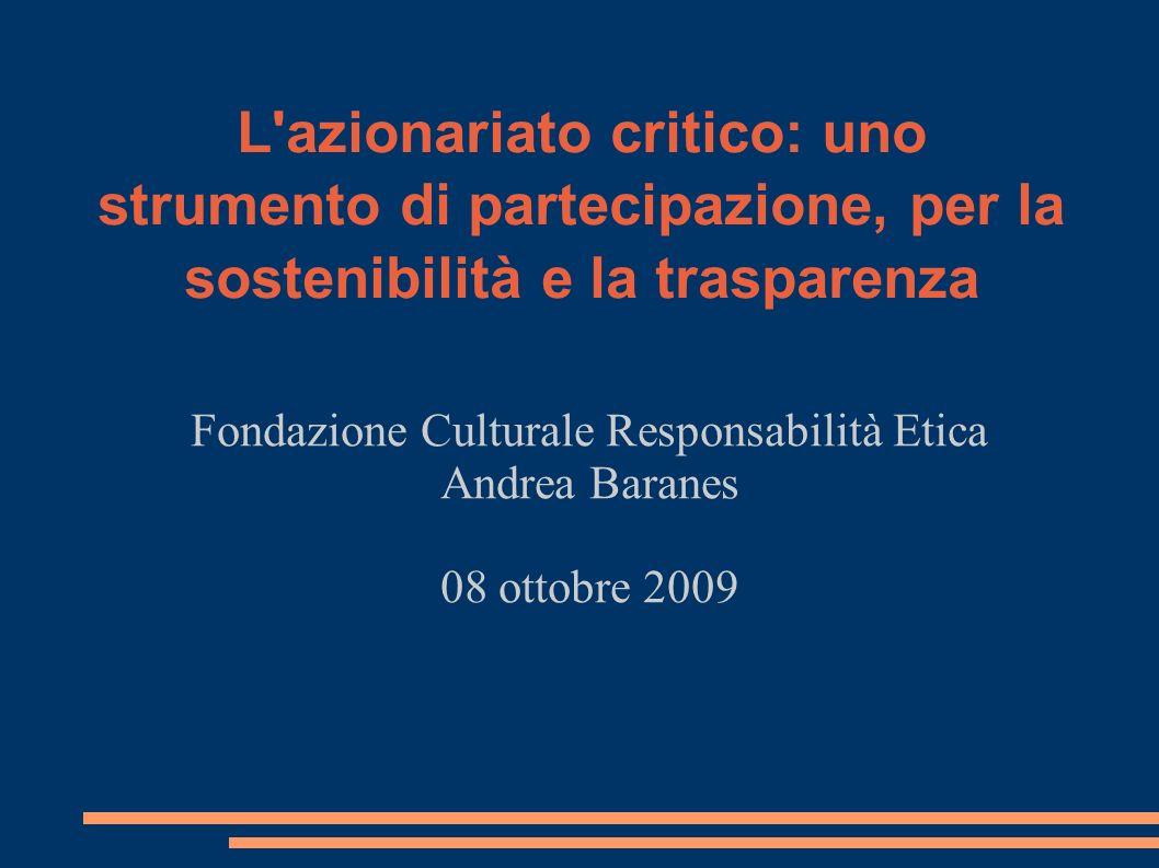 L azionariato critico: uno strumento di partecipazione, per la sostenibilità e la trasparenza Fondazione Culturale Responsabilità Etica Andrea Baranes 08 ottobre 2009