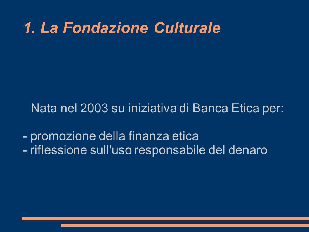 1. La Fondazione Culturale Nata nel 2003 su iniziativa di Banca Etica per: - promozione della finanza etica - riflessione sull'uso responsabile del de