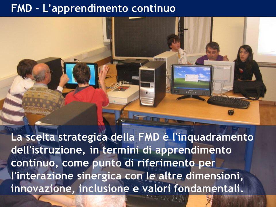 FMD – Lapprendimento continuo La scelta strategica della FMD è l inquadramento dell istruzione, in termini di apprendimento continuo, come punto di riferimento per l interazione sinergica con le altre dimensioni, innovazione, inclusione e valori fondamentali.