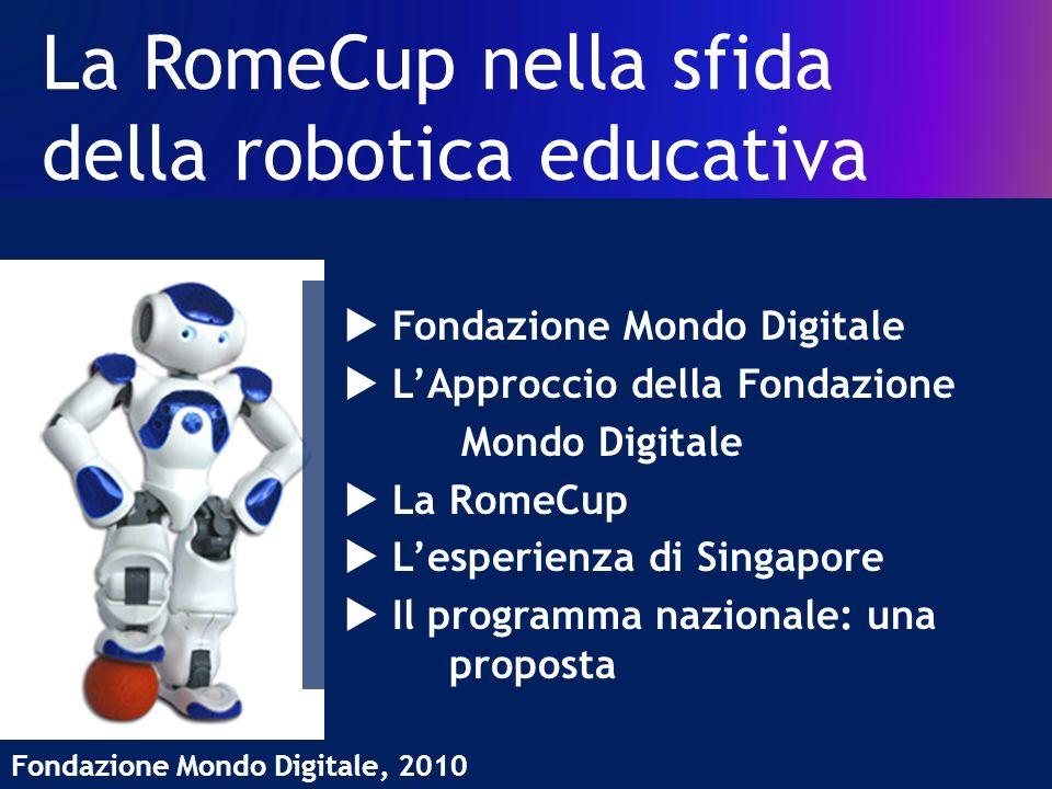 La RomeCup nella sfida della robotica educativa Fondazione Mondo Digitale, 2010 Fondazione Mondo Digitale LApproccio della Fondazione Mondo Digitale La RomeCup Lesperienza di Singapore Il programma nazionale: una proposta