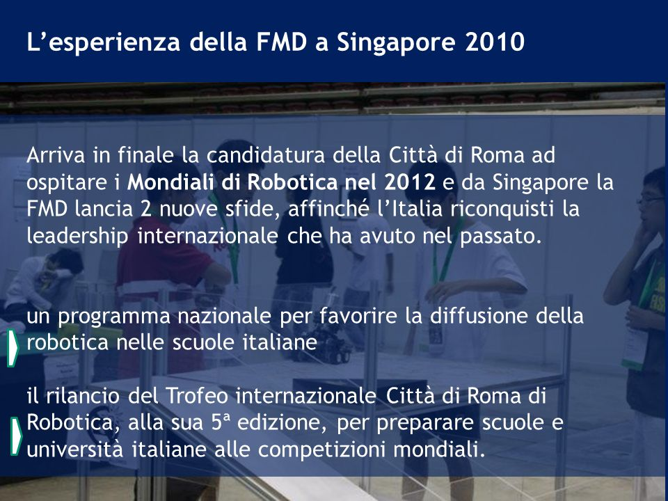 Arriva in finale la candidatura della Città di Roma ad ospitare i Mondiali di Robotica nel 2012 e da Singapore la FMD lancia 2 nuove sfide, affinché lItalia riconquisti la leadership internazionale che ha avuto nel passato.