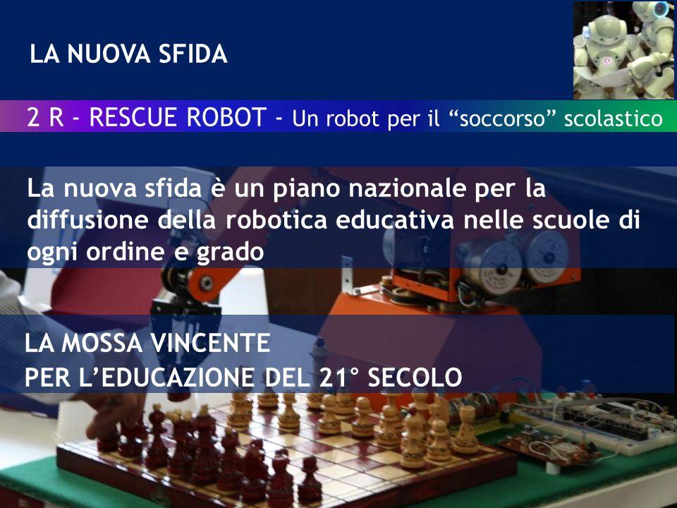 LA NUOVA SFIDA 2 R - RESCUE ROBOT - Un robot per il soccorso scolastico La nuova sfida è un piano nazionale per la diffusione della robotica educativa nelle scuole di ogni ordine e grado LA MOSSA VINCENTE PER LEDUCAZIONE DEL 21° SECOLO
