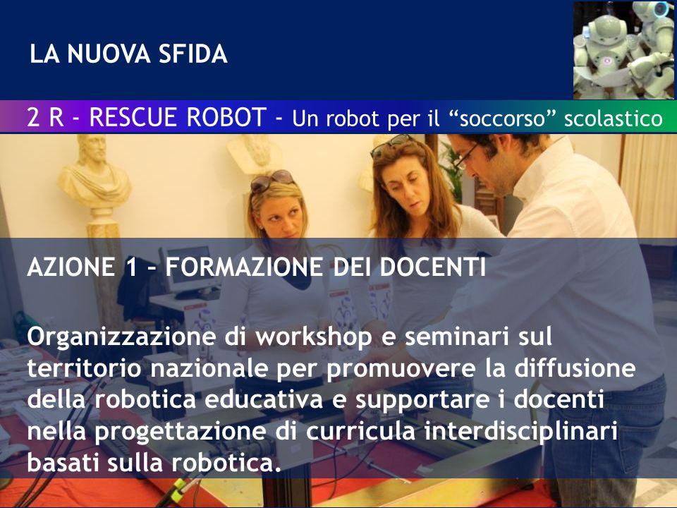 LA NUOVA SFIDA AZIONE 1 – FORMAZIONE DEI DOCENTI Organizzazione di workshop e seminari sul territorio nazionale per promuovere la diffusione della robotica educativa e supportare i docenti nella progettazione di curricula interdisciplinari basati sulla robotica.