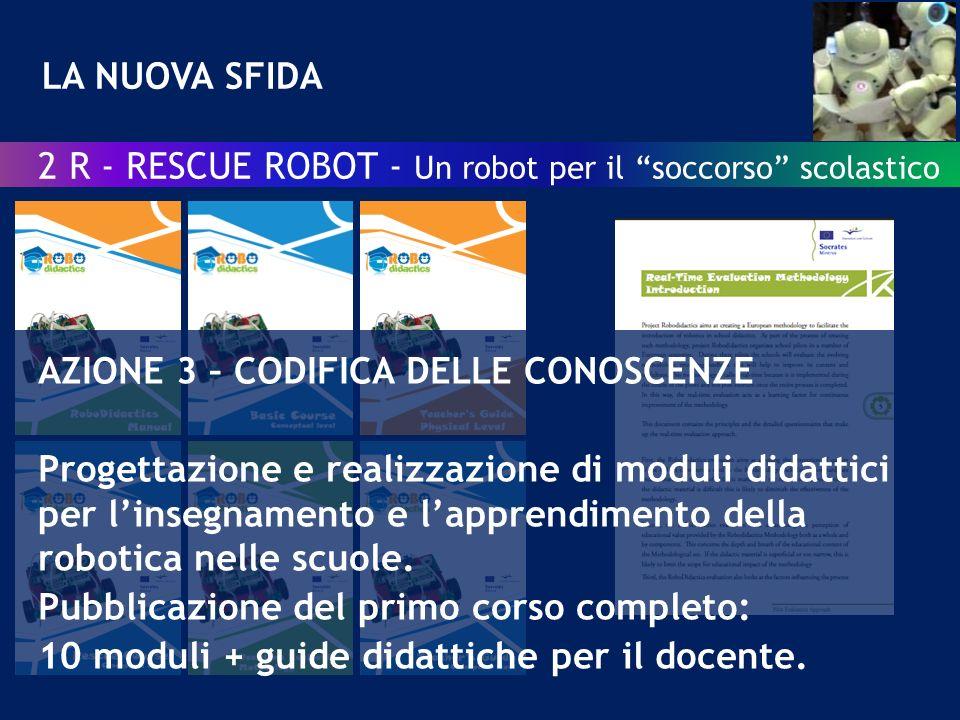 LA NUOVA SFIDA 2 R - RESCUE ROBOT - Un robot per il soccorso scolastico AZIONE 3 – CODIFICA DELLE CONOSCENZE Progettazione e realizzazione di moduli didattici per linsegnamento e lapprendimento della robotica nelle scuole.