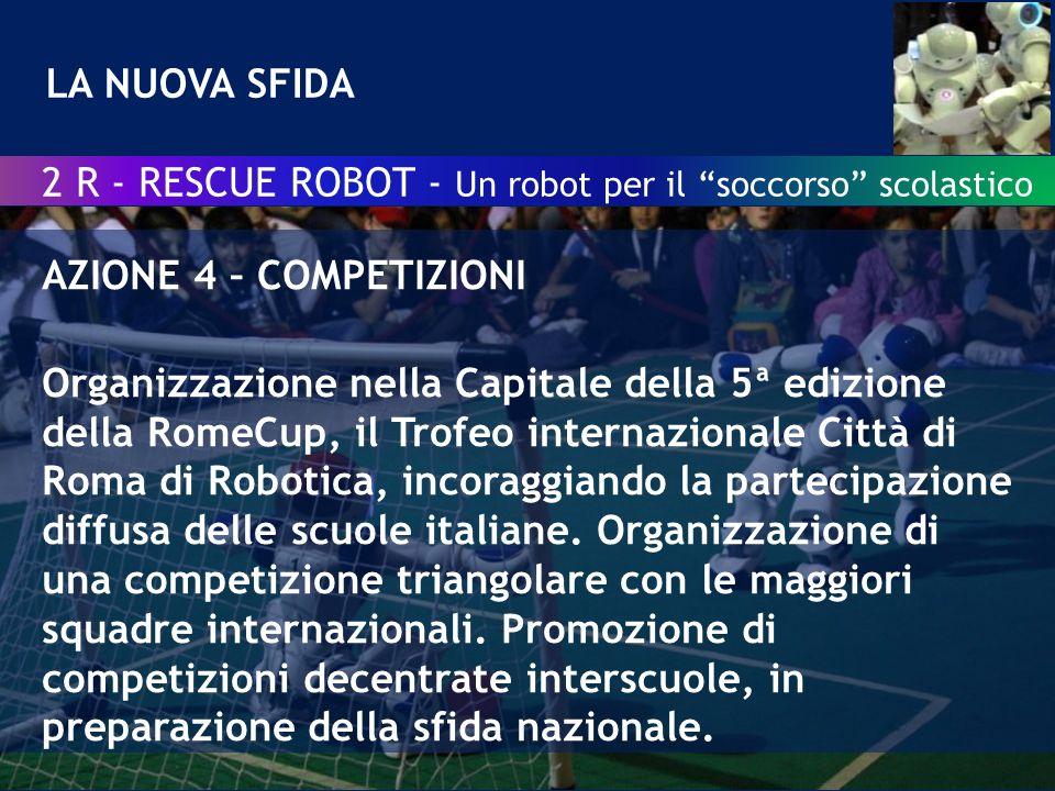 LA NUOVA SFIDA AZIONE 4 – COMPETIZIONI Organizzazione nella Capitale della 5ª edizione della RomeCup, il Trofeo internazionale Città di Roma di Robotica, incoraggiando la partecipazione diffusa delle scuole italiane.