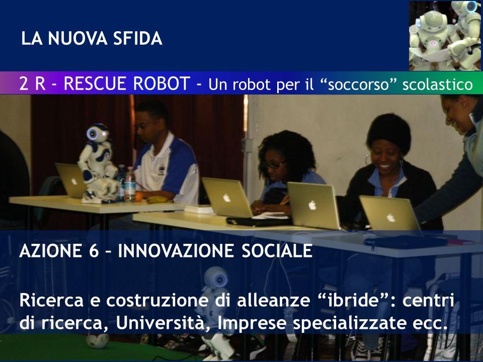 LA NUOVA SFIDA AZIONE 6 – INNOVAZIONE SOCIALE Ricerca e costruzione di alleanze ibride: centri di ricerca, Università, Imprese specializzate ecc.