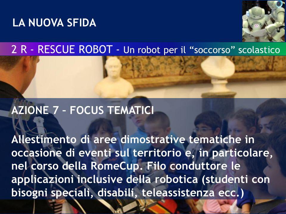 LA NUOVA SFIDA 2 R - RESCUE ROBOT - Un robot per il soccorso scolastico AZIONE 7 – FOCUS TEMATICI Allestimento di aree dimostrative tematiche in occasione di eventi sul territorio e, in particolare, nel corso della RomeCup.