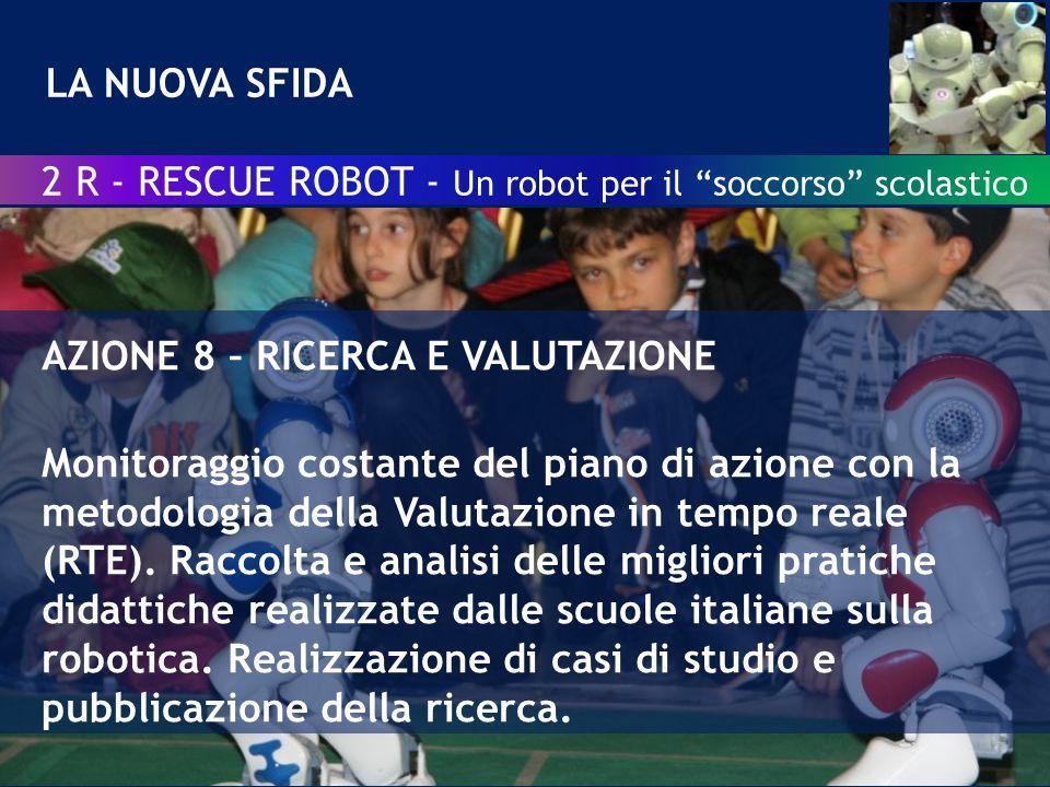 LA NUOVA SFIDA 2 R - RESCUE ROBOT - Un robot per il soccorso scolastico AZIONE 8 – RICERCA E VALUTAZIONE Monitoraggio costante del piano di azione con la metodologia della Valutazione in tempo reale (RTE).
