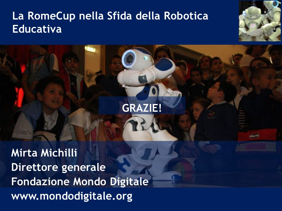 La RomeCup nella Sfida della Robotica Educativa Mirta Michilli Direttore generale Fondazione Mondo Digitale www.mondodigitale.org GRAZIE!