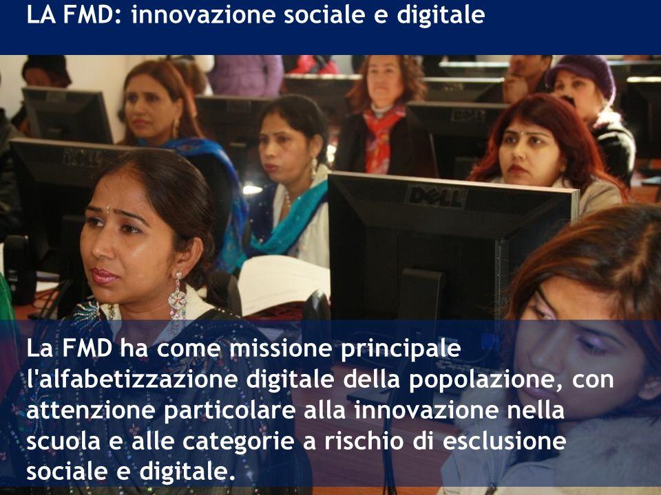 LA FMD: innovazione sociale e digitale La FMD ha come missione principale l alfabetizzazione digitale della popolazione, con attenzione particolare alla innovazione nella scuola e alle categorie a rischio di esclusione sociale e digitale.