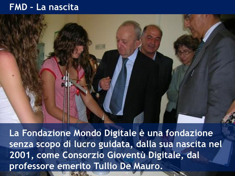 FMD – La nascita La Fondazione Mondo Digitale è una fondazione senza scopo di lucro guidata, dalla sua nascita nel 2001, come Consorzio Gioventù Digitale, dal professore emerito Tullio De Mauro.