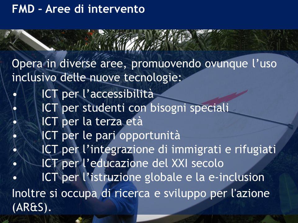 FMD – Aree di intervento Opera in diverse aree, promuovendo ovunque luso inclusivo delle nuove tecnologie: ICT per laccessibilità ICT per studenti con bisogni speciali ICT per la terza età ICT per le pari opportunità ICT per lintegrazione di immigrati e rifugiati ICT per leducazione del XXI secolo ICT per listruzione globale e la e-inclusion Inoltre si occupa di ricerca e sviluppo per l azione (AR&S).