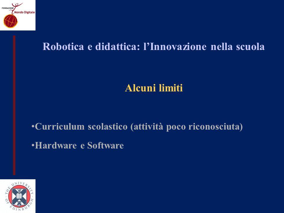 Robotica e didattica: lInnovazione nella scuola Alcuni limiti Curriculum scolastico (attività poco riconosciuta) Hardware e Software