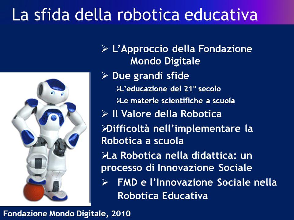 La sfida della robotica educativa Fondazione Mondo Digitale, 2010 LApproccio della Fondazione Mondo Digitale Due grandi sfide Leducazione del 21° secolo Le materie scientifiche a scuola Il Valore della Robotica Difficoltà nellimplementare la Robotica a scuola La Robotica nella didattica: un processo di Innovazione Sociale FMD e lInnovazione Sociale nella Robotica Educativa