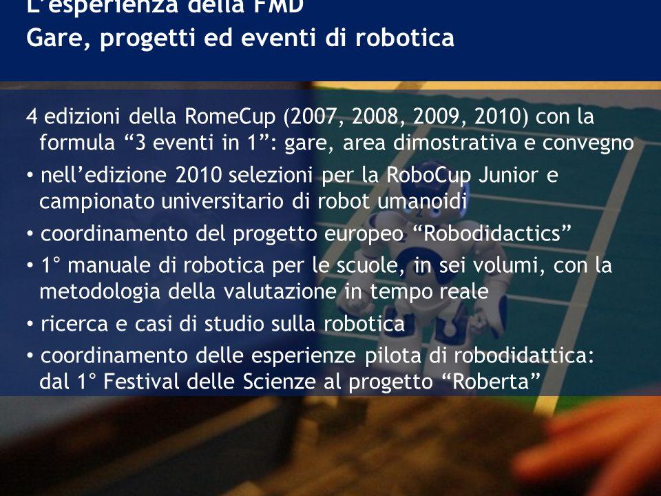 4 edizioni della RomeCup (2007, 2008, 2009, 2010) con la formula 3 eventi in 1: gare, area dimostrativa e convegno nelledizione 2010 selezioni per la RoboCup Junior e campionato universitario di robot umanoidi coordinamento del progetto europeo Robodidactics 1° manuale di robotica per le scuole, in sei volumi, con la metodologia della valutazione in tempo reale ricerca e casi di studio sulla robotica coordinamento delle esperienze pilota di robodidattica: dal 1° Festival delle Scienze al progetto Roberta Lesperienza della FMD Gare, progetti ed eventi di robotica