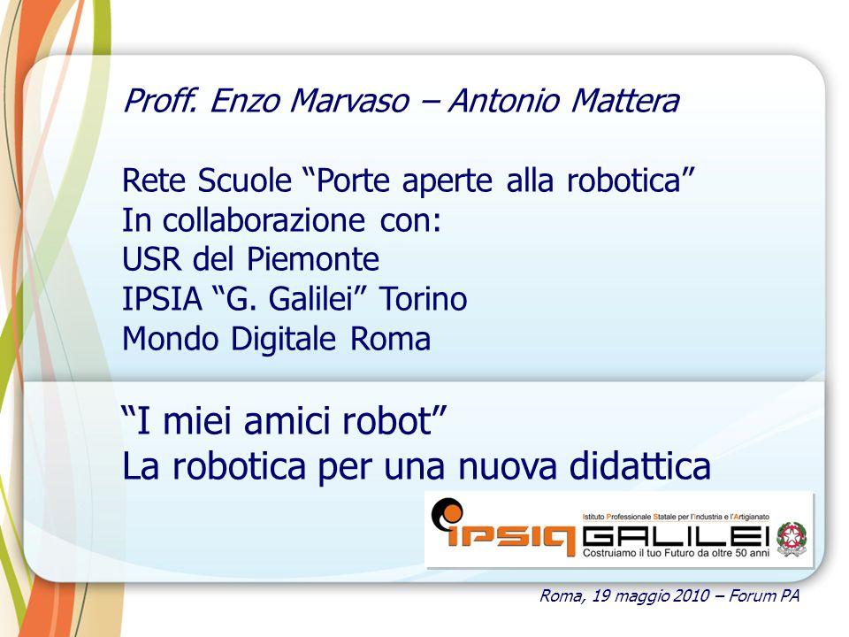 Roma, 19 maggio 2010 – Forum PA Proff. Enzo Marvaso – Antonio Mattera Rete Scuole Porte aperte alla robotica In collaborazione con: USR del Piemonte I