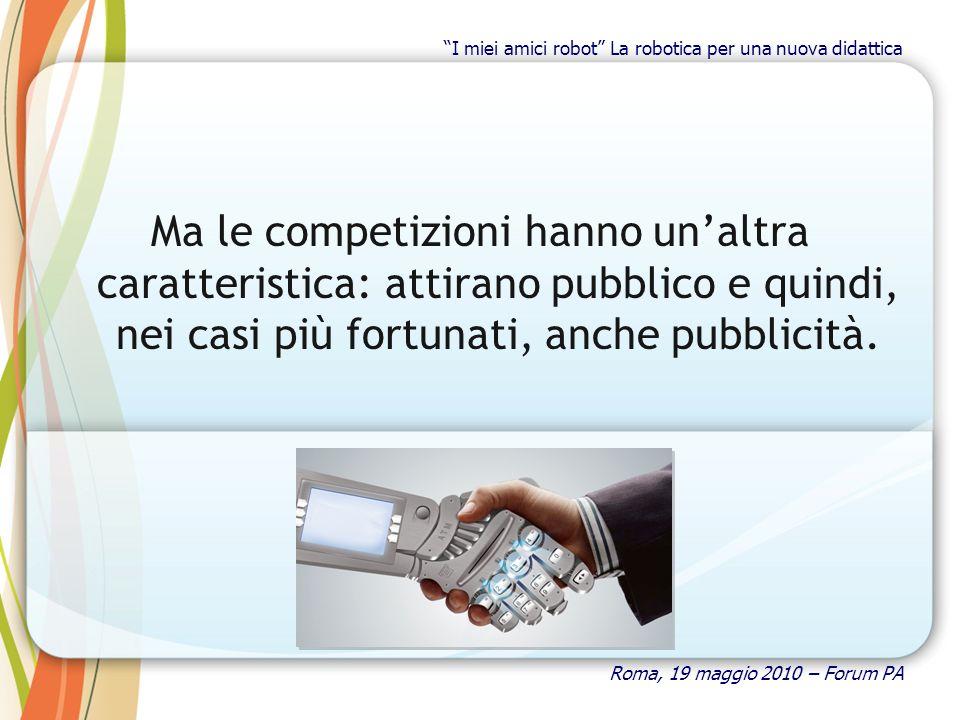 Ma le competizioni hanno unaltra caratteristica: attirano pubblico e quindi, nei casi più fortunati, anche pubblicità. Roma, 19 maggio 2010 – Forum PA