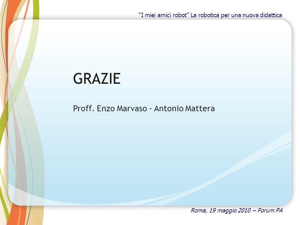 GRAZIE Proff. Enzo Marvaso – Antonio Mattera Roma, 19 maggio 2010 – Forum PA I miei amici robot La robotica per una nuova didattica