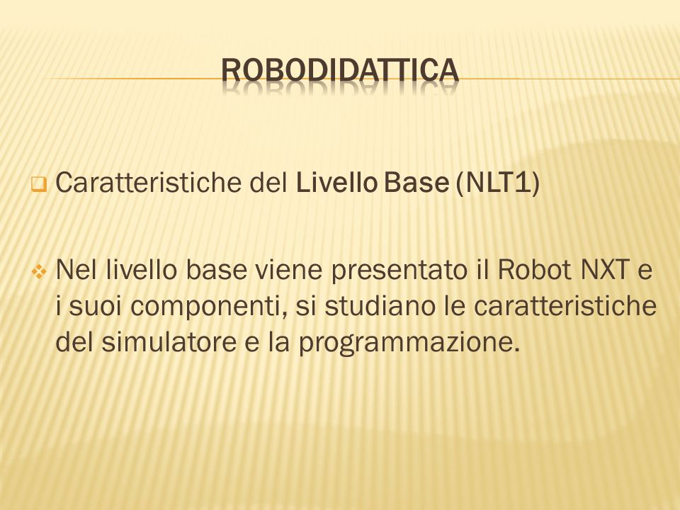 Caratteristiche del Livello Base (NLT1) Nel livello base viene presentato il Robot NXT e i suoi componenti, si studiano le caratteristiche del simulat