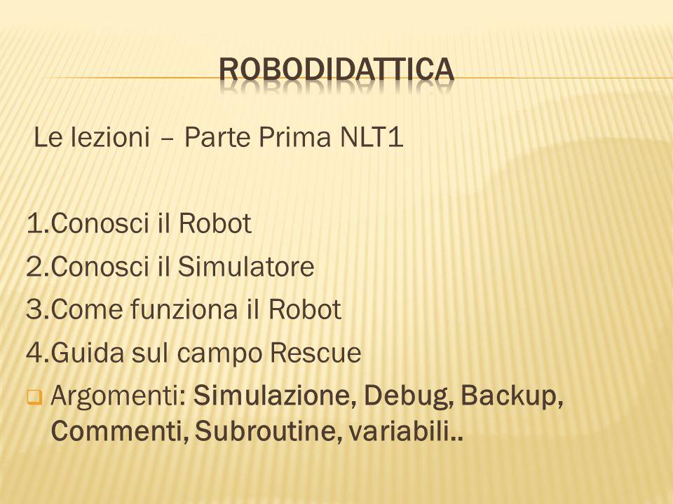 Le lezioni – Parte Prima NLT1 1.Conosci il Robot 2.Conosci il Simulatore 3.Come funziona il Robot 4.Guida sul campo Rescue Argomenti: Simulazione, Deb