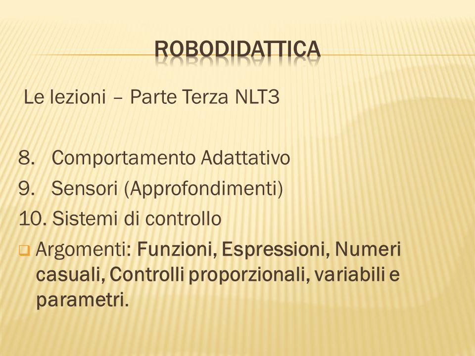 Le lezioni – Parte Terza NLT3 8. Comportamento Adattativo 9. Sensori (Approfondimenti) 10. Sistemi di controllo Argomenti: Funzioni, Espressioni, Nume