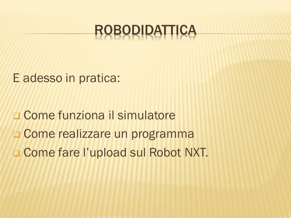 E adesso in pratica: Come funziona il simulatore Come realizzare un programma Come fare lupload sul Robot NXT.