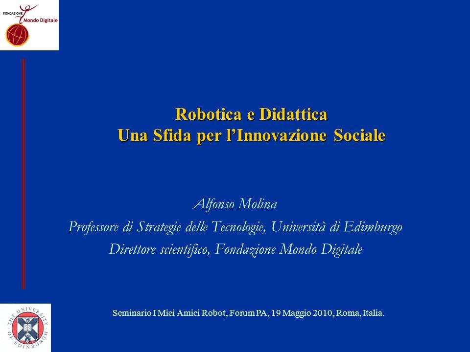 1.Il valore educativo della Robotica 2.Leducazione nel XXI secolo 3.Qualche evidenza empirica: il progetto Robodidattica 4.La Robotica nella didattica: processo di innovazione sociale Fattori limitanti Lapproccio della FMD Agenda