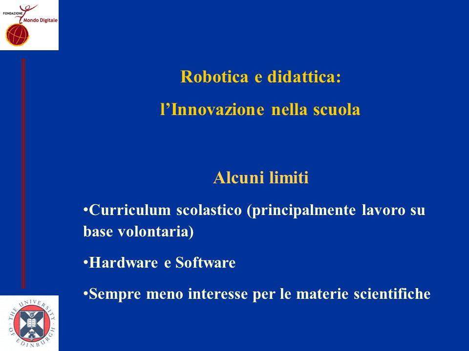 Robotica e didattica: lInnovazione nella scuola Alcuni limiti Curriculum scolastico (principalmente lavoro su base volontaria) Hardware e Software Sempre meno interesse per le materie scientifiche