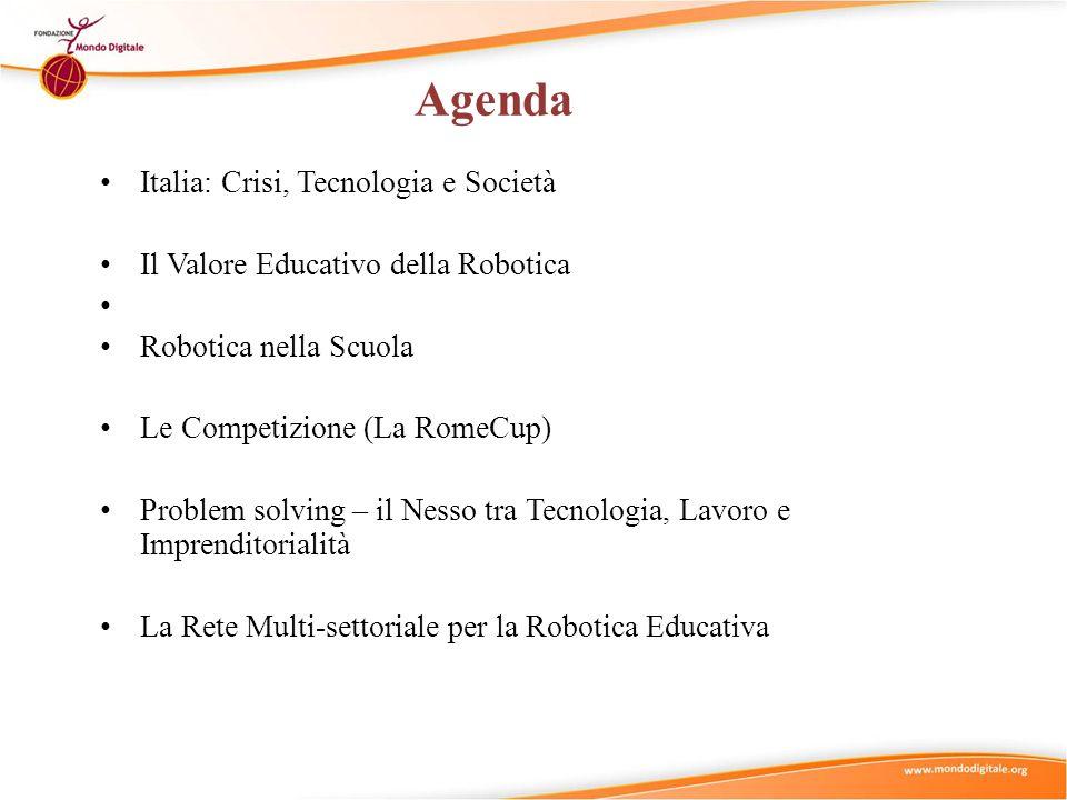 Agenda Italia: Crisi, Tecnologia e Società Il Valore Educativo della Robotica Robotica nella Scuola Le Competizione (La RomeCup) Problem solving – il Nesso tra Tecnologia, Lavoro e Imprenditorialità La Rete Multi-settoriale per la Robotica Educativa