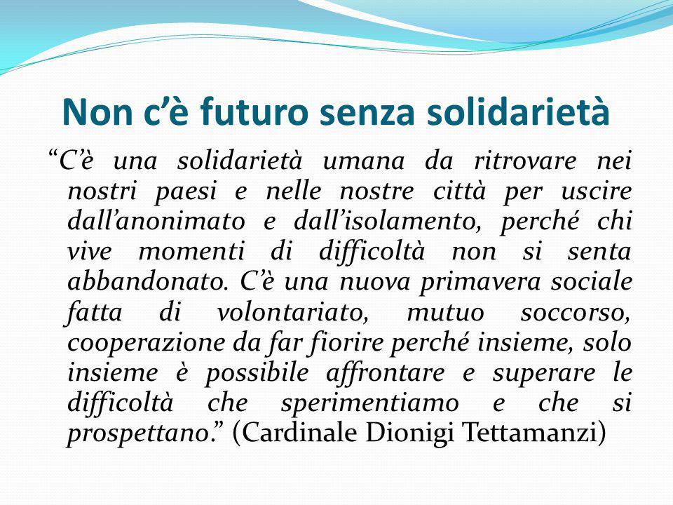 Non cè futuro senza solidarietà Cè una solidarietà umana da ritrovare nei nostri paesi e nelle nostre città per uscire dallanonimato e dallisolamento,