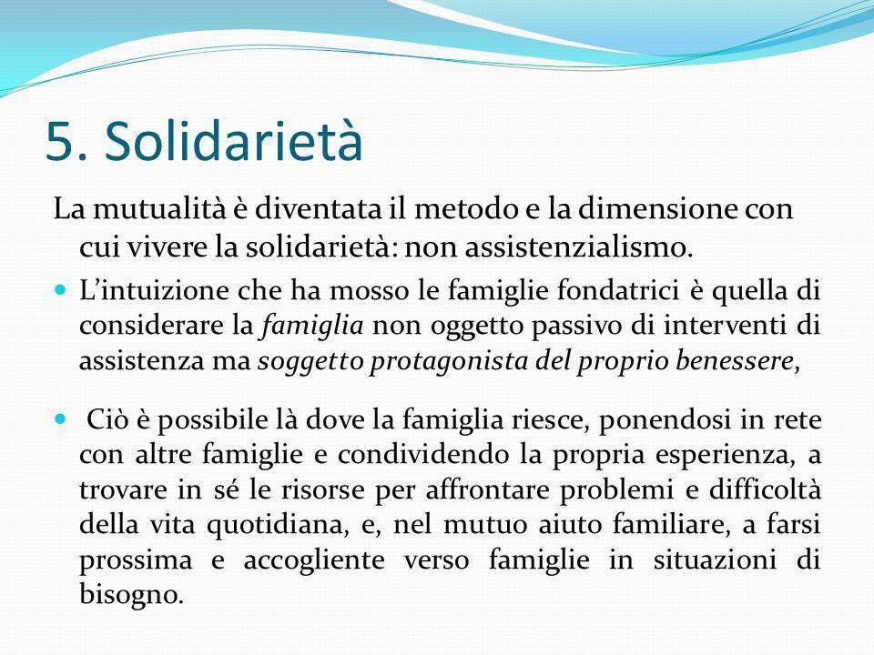 5. Solidarietà La mutualità è diventata il metodo e la dimensione con cui vivere la solidarietà: non assistenzialismo. Lintuizione che ha mosso le fam