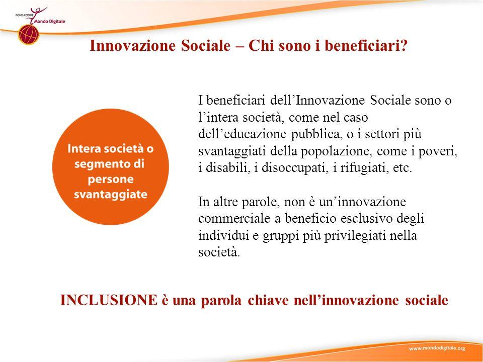 Innovazione Sociale – Chi sono i beneficiari? INCLUSIONE è una parola chiave nellinnovazione sociale I beneficiari dellInnovazione Sociale sono o lint