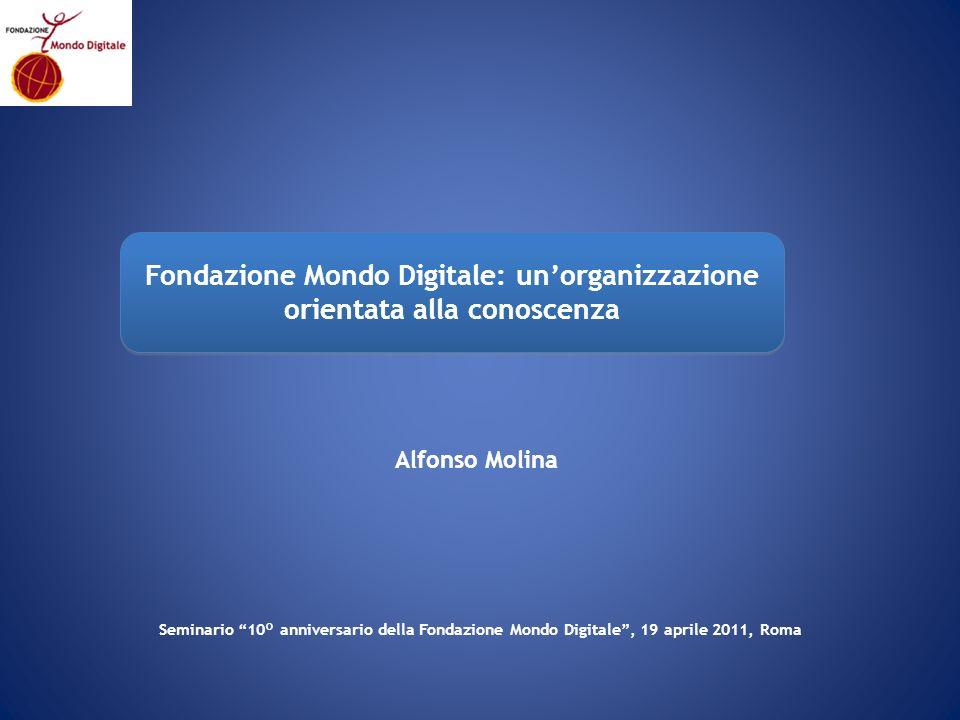 Alfonso Molina Fondazione Mondo Digitale: unorganizzazione orientata alla conoscenza Seminario 10° anniversario della Fondazione Mondo Digitale, 19 aprile 2011, Roma