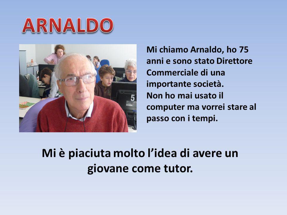 Mi chiamo Arnaldo, ho 75 anni e sono stato Direttore Commerciale di una importante società. Non ho mai usato il computer ma vorrei stare al passo con