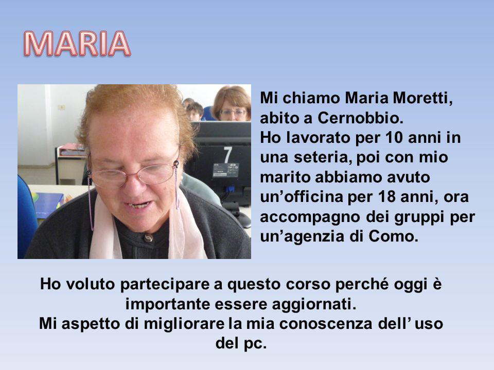Mi chiamo Maria Moretti, abito a Cernobbio. Ho lavorato per 10 anni in una seteria, poi con mio marito abbiamo avuto unofficina per 18 anni, ora accom