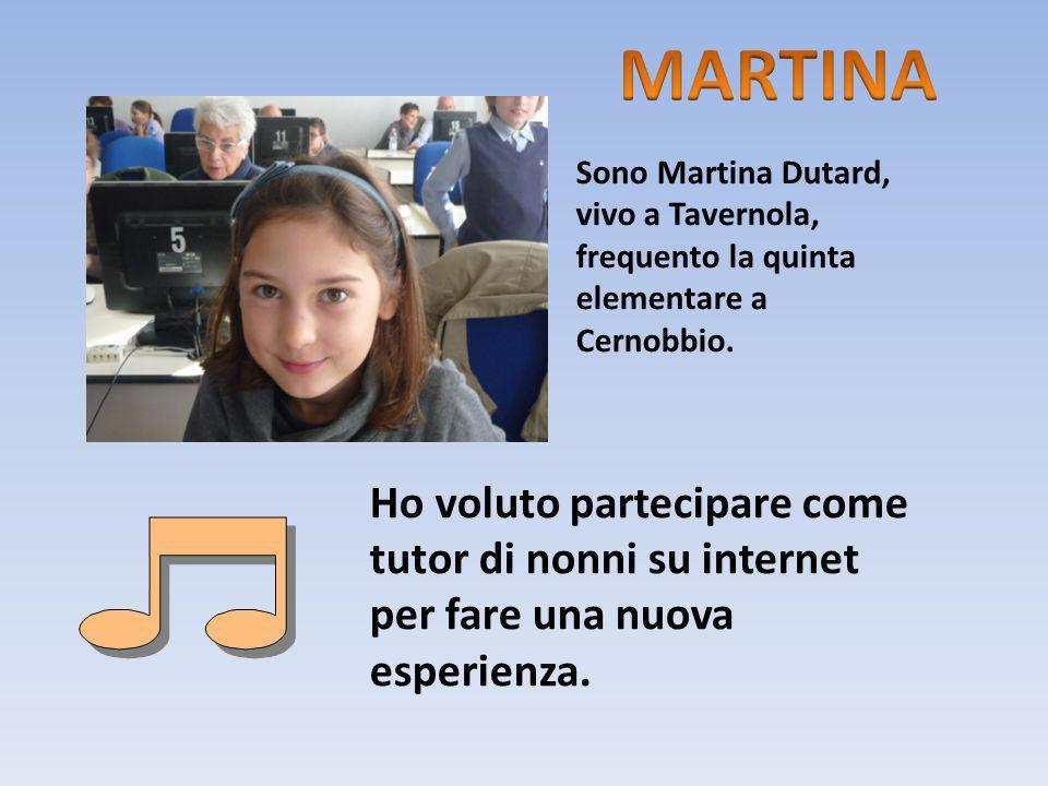 Sono Martina Dutard, vivo a Tavernola, frequento la quinta elementare a Cernobbio. Ho voluto partecipare come tutor di nonni su internet per fare una